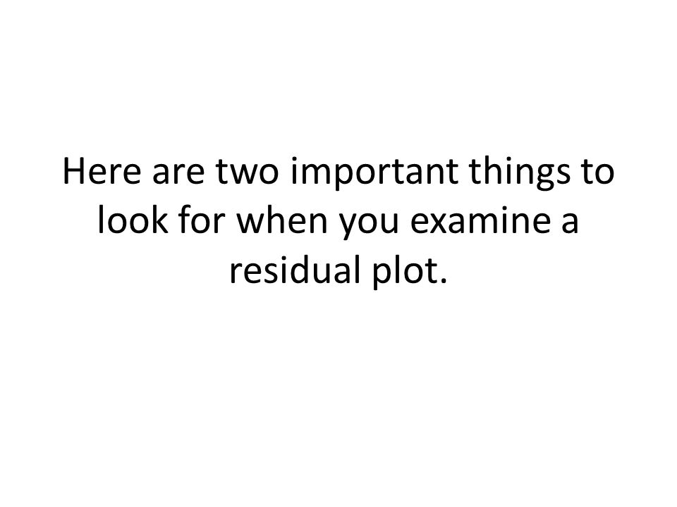 Here are two important things to look for when you examine a residual plot.
