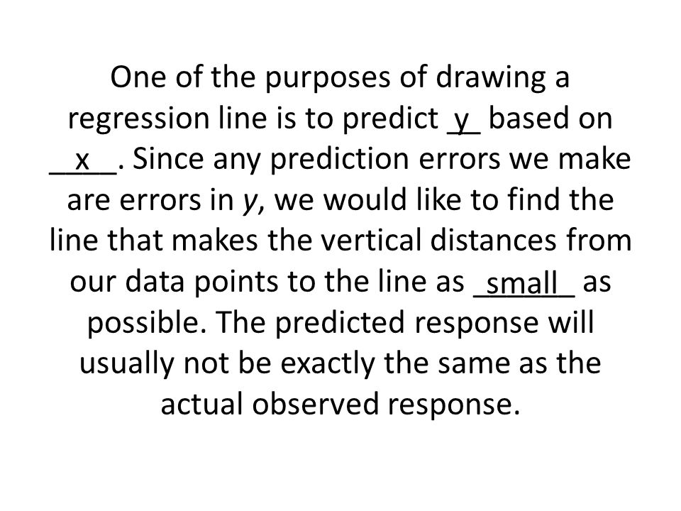 One of the purposes of drawing a regression line is to predict __ based on ____. Since any prediction errors we make are errors in y, we would like to find the line that makes the vertical distances from our data points to the line as ______ as possible. The predicted response will usually not be exactly the same as the actual observed response.