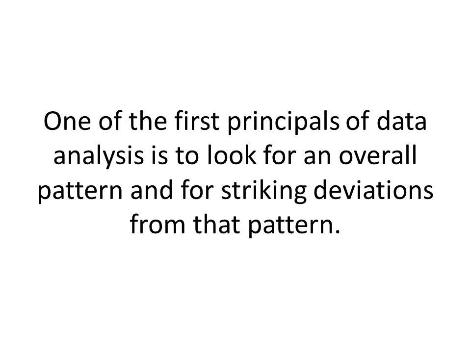 One of the first principals of data analysis is to look for an overall pattern and for striking deviations from that pattern.