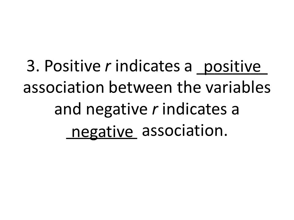 3. Positive r indicates a ________ association between the variables and negative r indicates a ________ association.