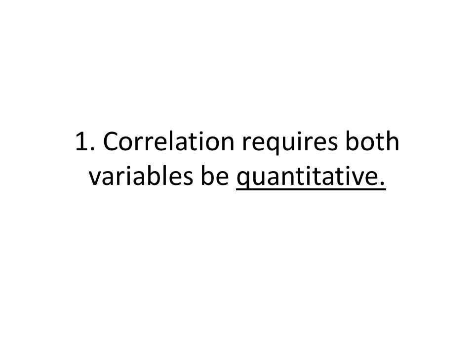 1. Correlation requires both variables be quantitative.
