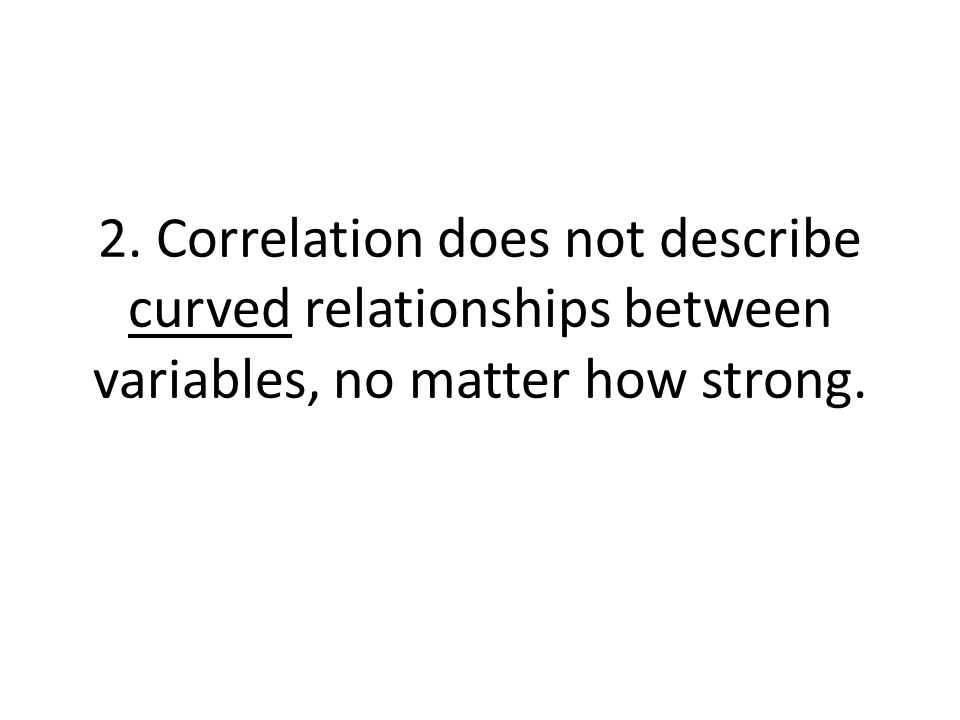 2. Correlation does not describe curved relationships between variables, no matter how strong.