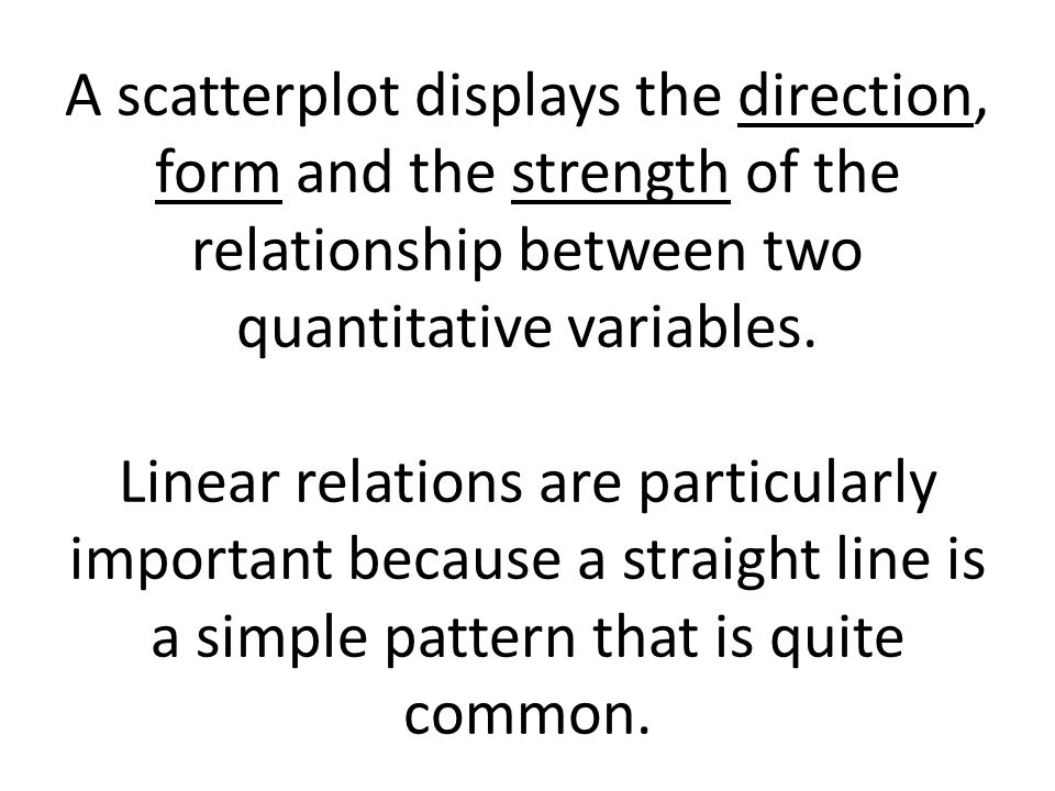 A scatterplot displays the direction, form and the strength of the relationship between two quantitative variables.