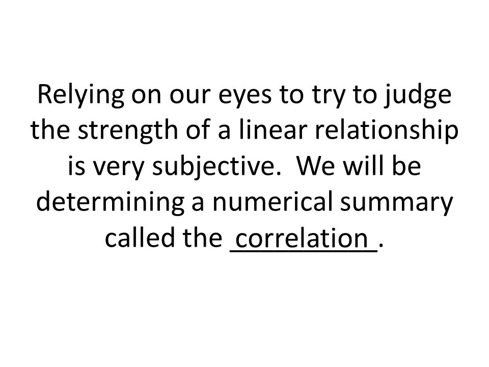 Relying on our eyes to try to judge the strength of a linear relationship is very subjective. We will be determining a numerical summary called the __________.