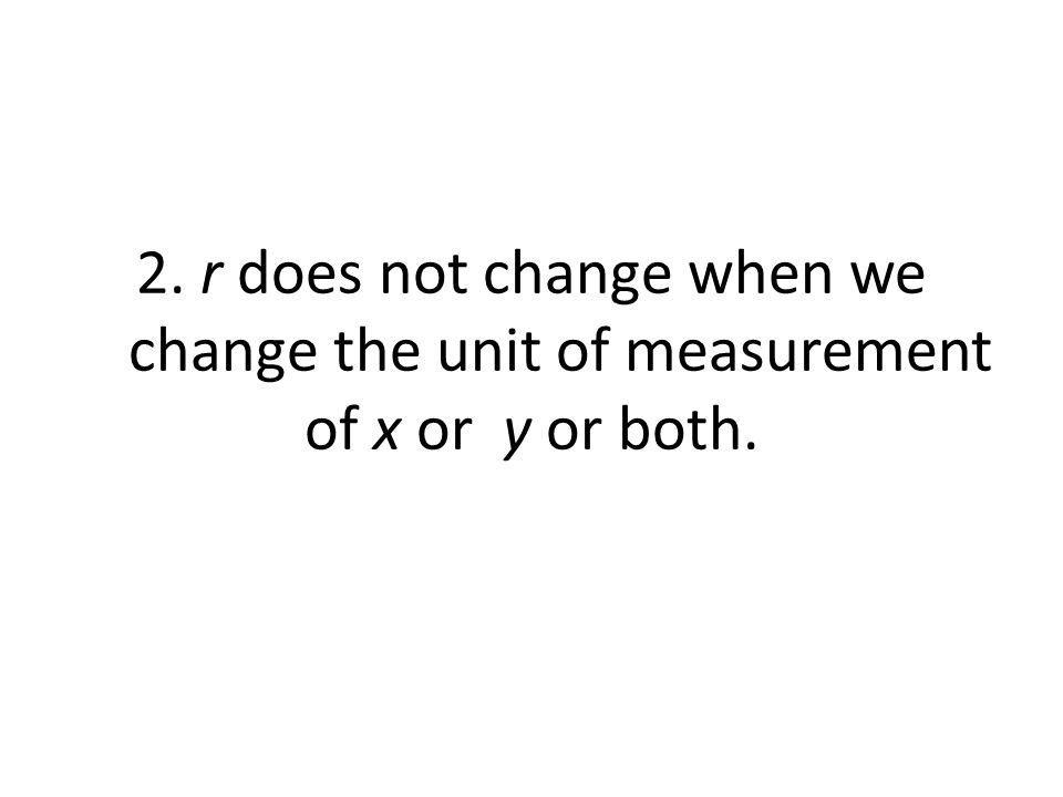 2. r does not change when we change the unit of measurement of x or y or both.