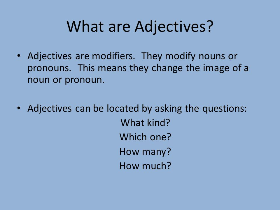 What are Adjectives Adjectives are modifiers. They modify nouns or pronouns. This means they change the image of a noun or pronoun.