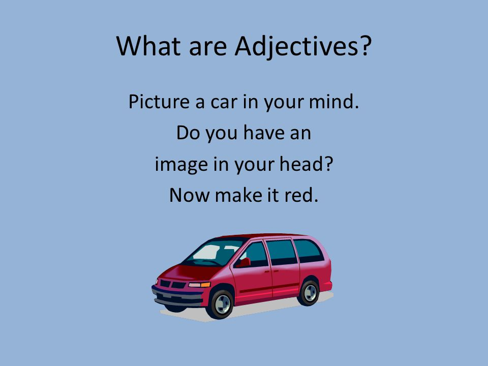 What are Adjectives. Picture a car in your mind. Do you have an image in your head.