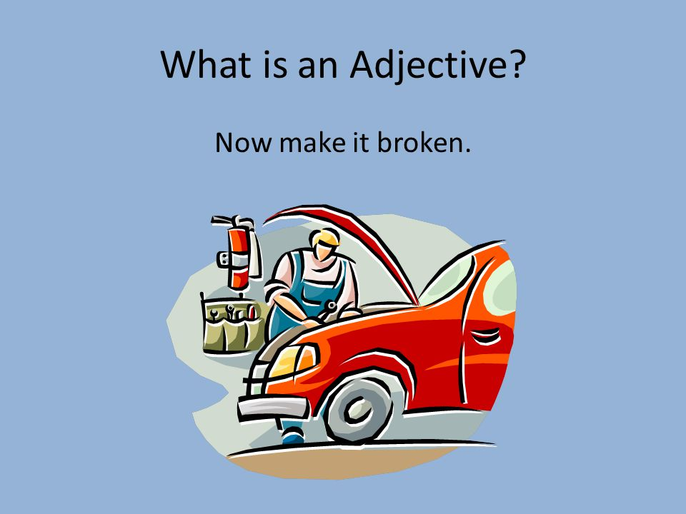 What is an Adjective Now make it broken.