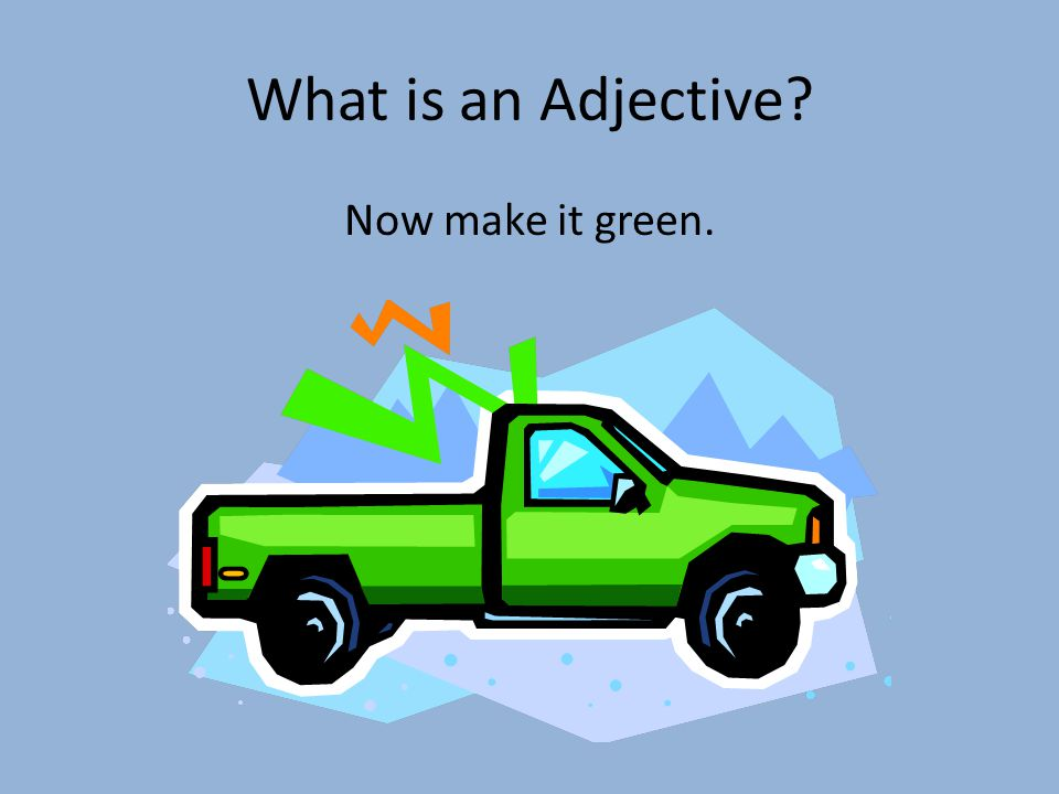 What is an Adjective Now make it green.