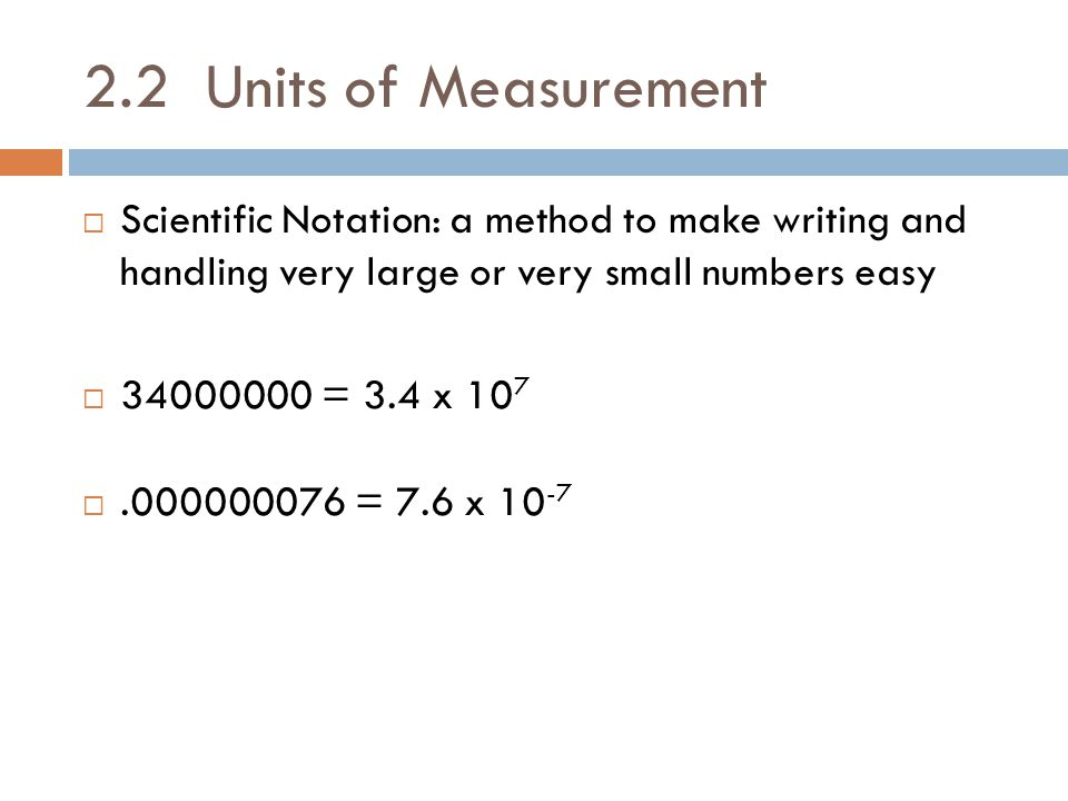 2.2 Units of Measurement Scientific Notation: a method to make writing and handling very large or very small numbers easy.