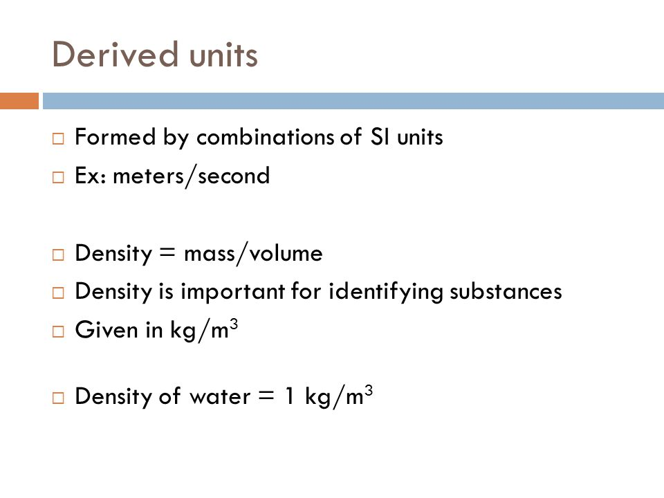 Derived units Formed by combinations of SI units Ex: meters/second