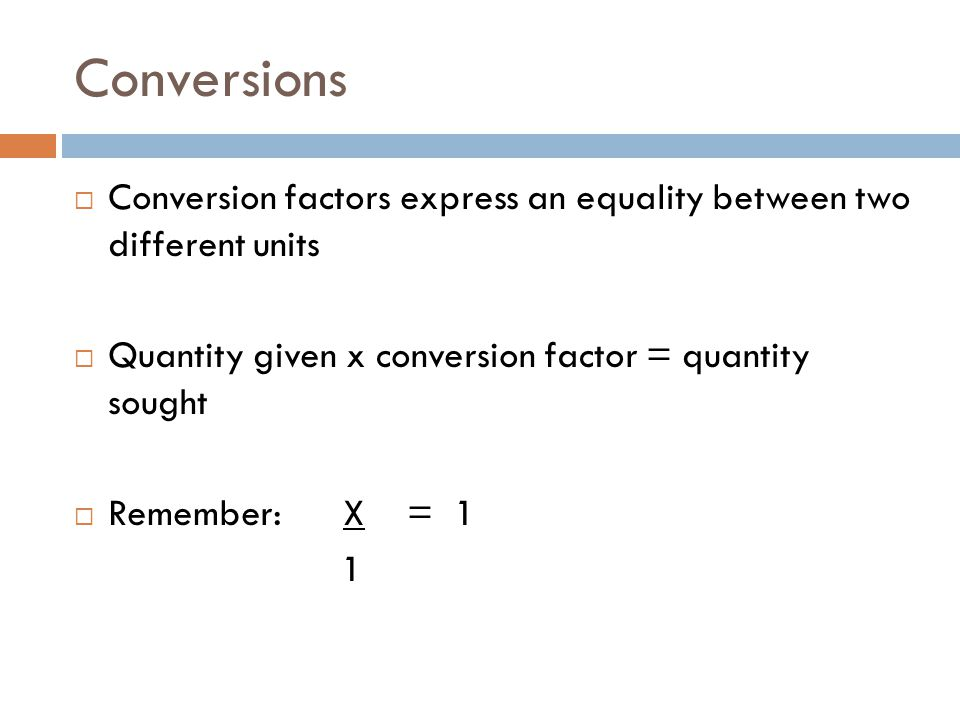 Conversions Conversion factors express an equality between two different units. Quantity given x conversion factor = quantity sought.