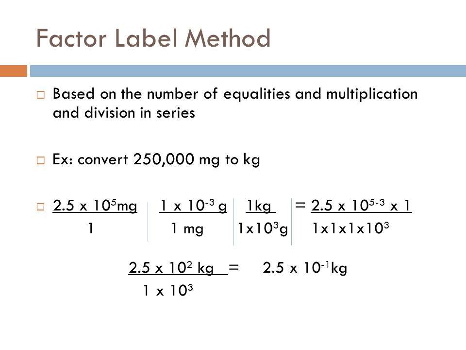 Factor Label Method Based on the number of equalities and multiplication and division in series. Ex: convert 250,000 mg to kg.