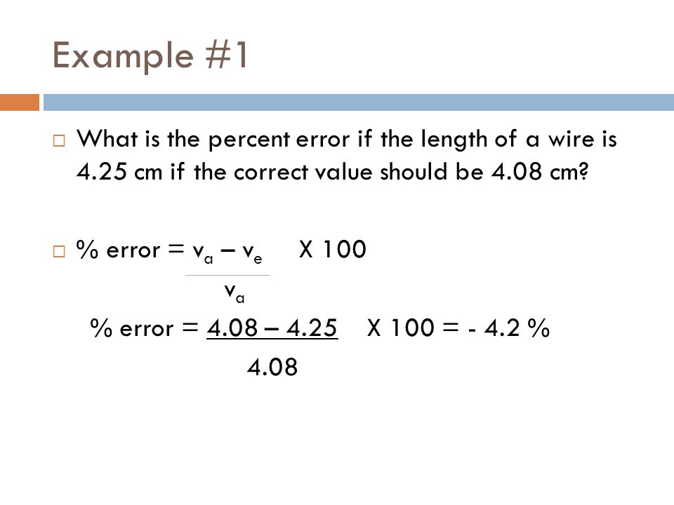 Example #1 What is the percent error if the length of a wire is 4.25 cm if the correct value should be 4.08 cm