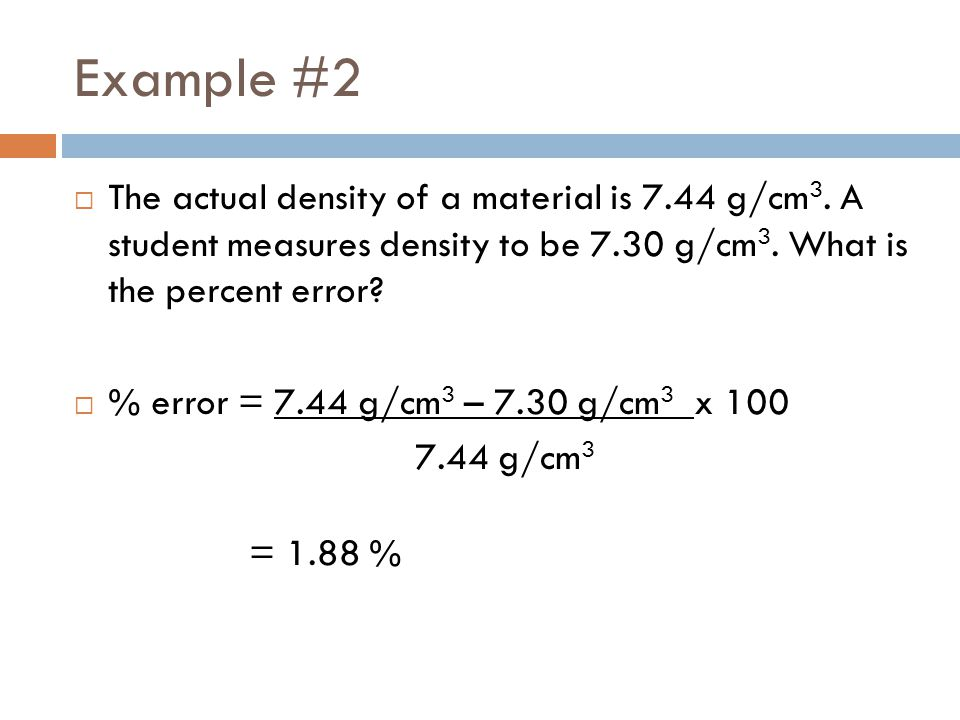 Example #2 The actual density of a material is 7.44 g/cm3. A student measures density to be 7.30 g/cm3. What is the percent error