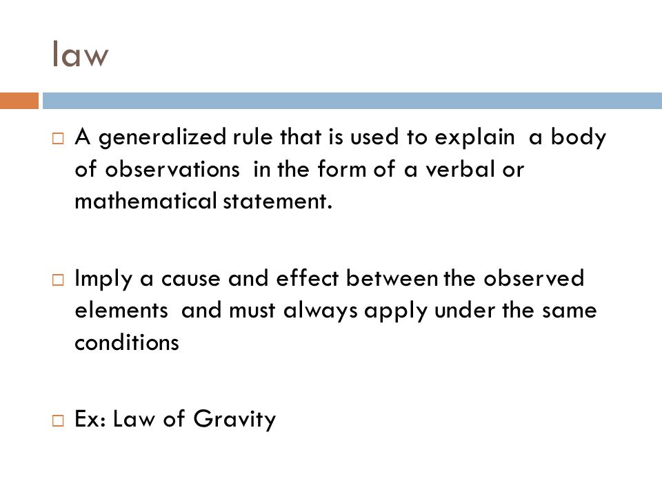 law A generalized rule that is used to explain a body of observations in the form of a verbal or mathematical statement.