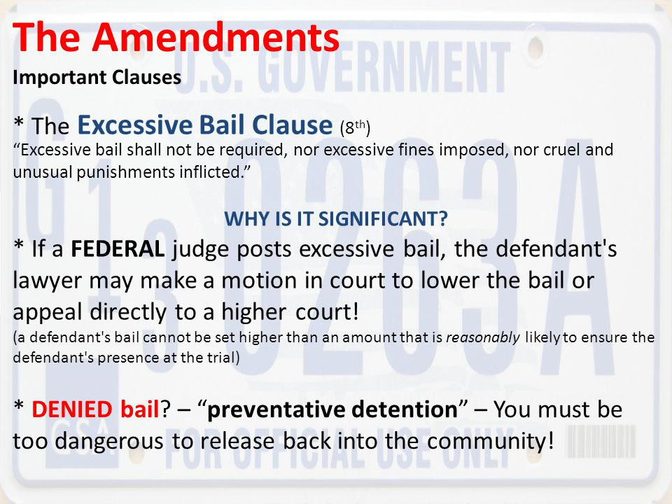 The Amendments * The Excessive Bail Clause (8th)