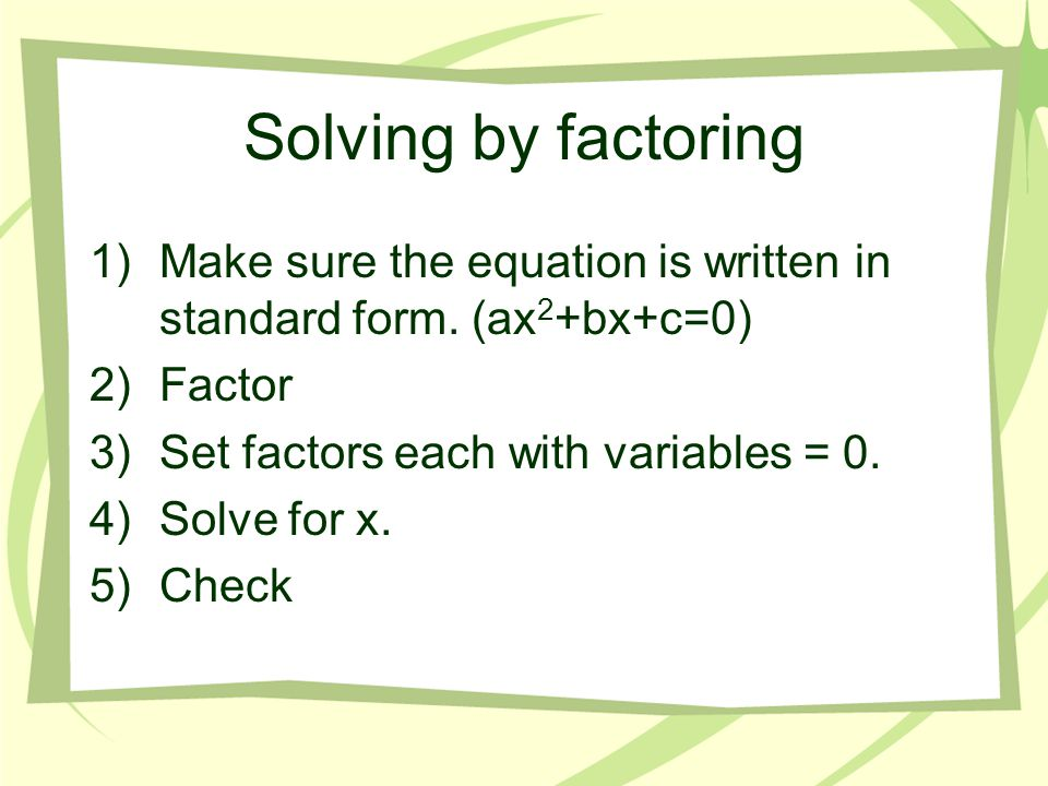 Solving by factoring Make sure the equation is written in standard form. (ax2+bx+c=0) Factor. Set factors each with variables = 0.