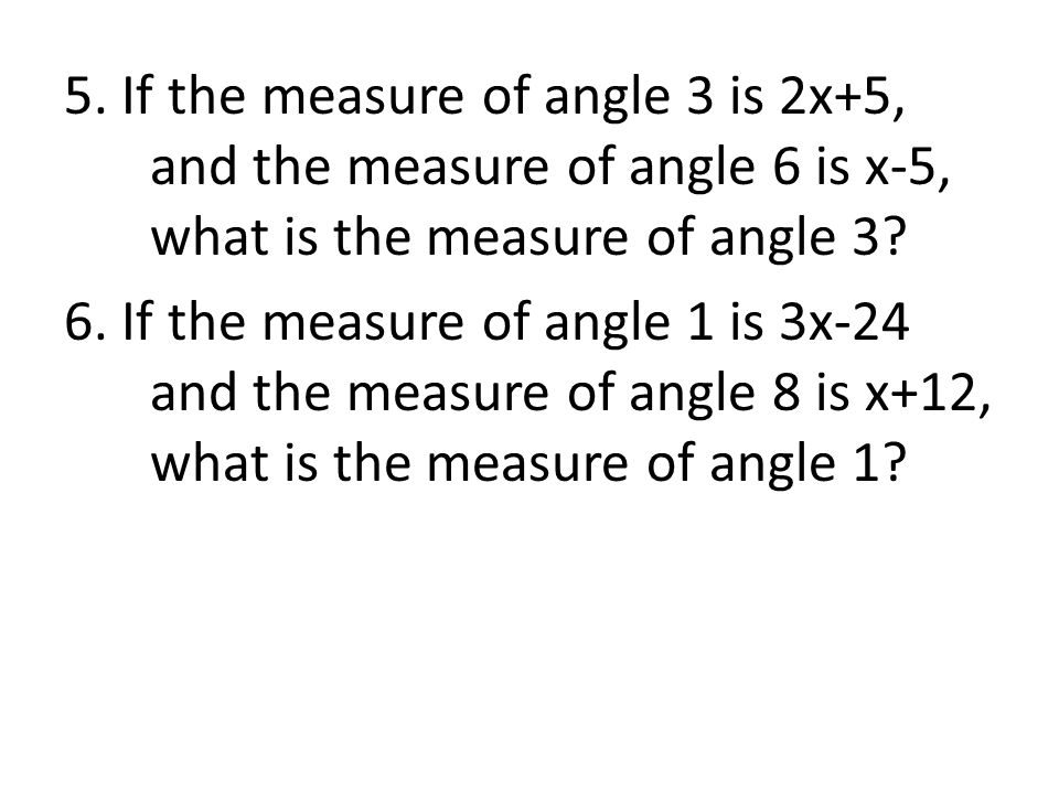 5. If the measure of angle 3 is 2x+5, and the measure of angle 6 is x-5, what is the measure of angle 3