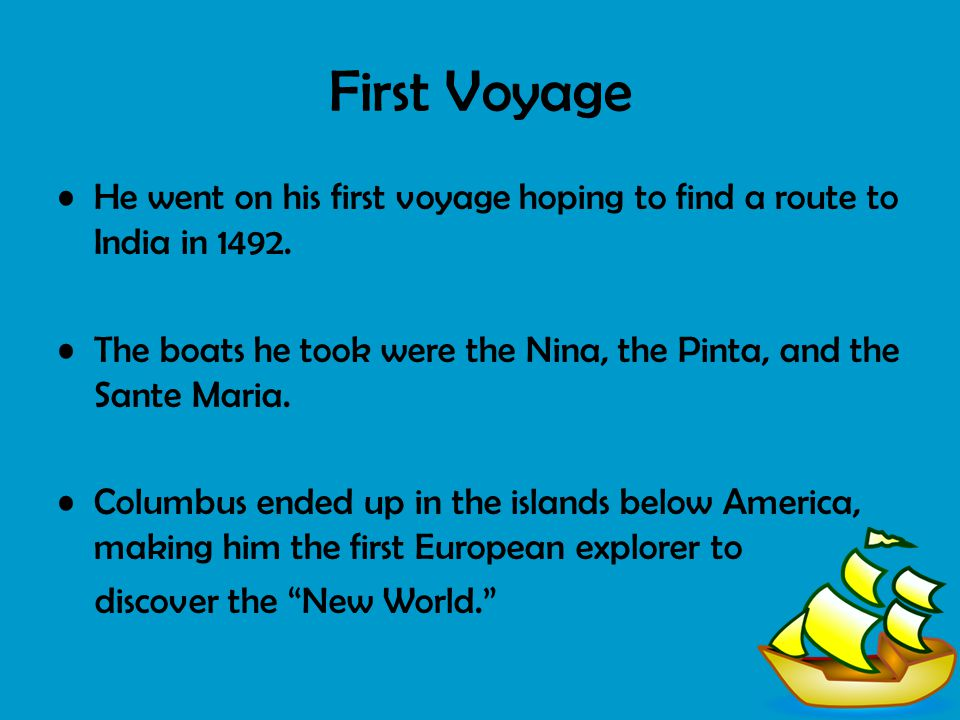 First Voyage He went on his first voyage hoping to find a route to India in 1492. The boats he took were the Nina, the Pinta, and the Sante Maria.