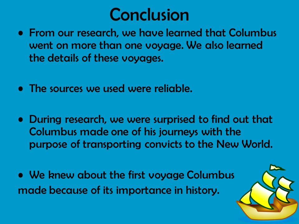 Conclusion From our research, we have learned that Columbus went on more than one voyage. We also learned the details of these voyages.
