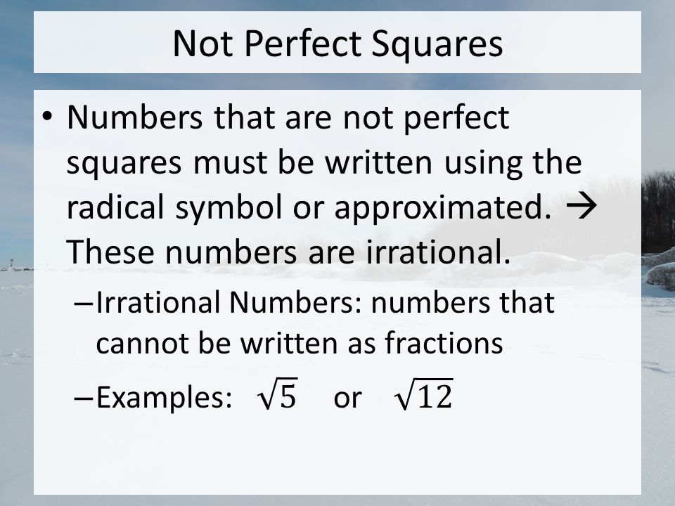 Not Perfect Squares Numbers that are not perfect squares must be written using the radical symbol or approximated.  These numbers are irrational.