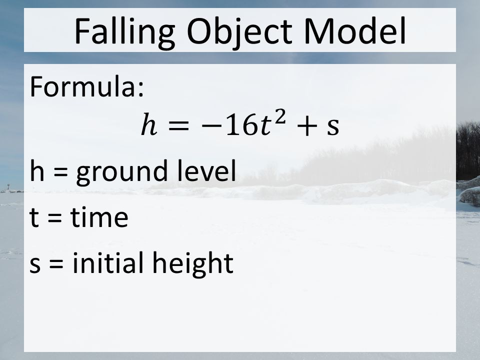 Falling Object Model Formula: ℎ=−16 𝑡 2 +s h = ground level t = time s = initial height