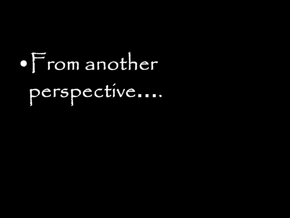 From another perspective….