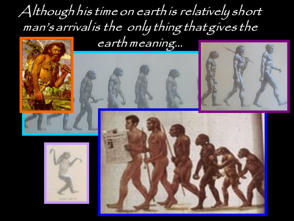 Although his time on earth is relatively short man's arrival is the only thing that gives the earth meaning…