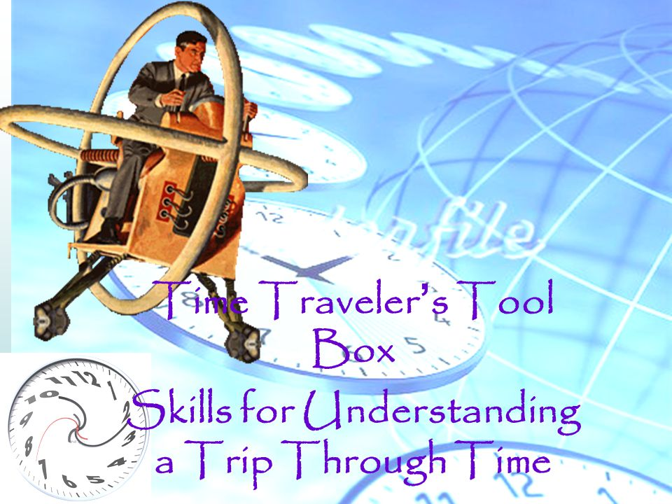 Time Traveler's Tool Box Skills for Understanding a Trip Through Time