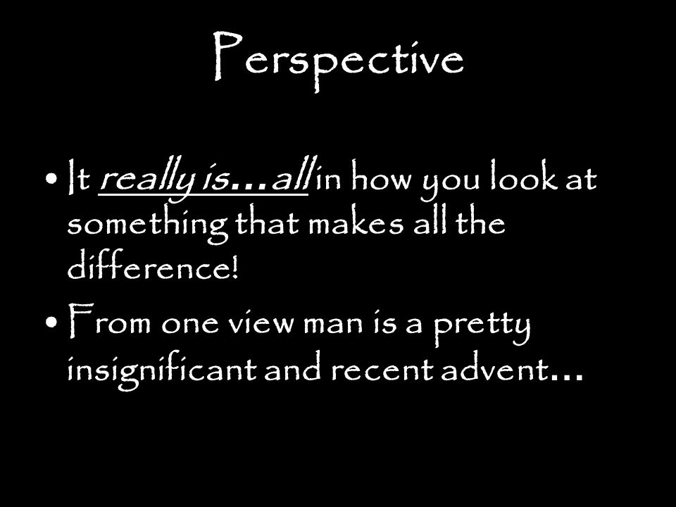 Perspective It really is…all in how you look at something that makes all the difference!