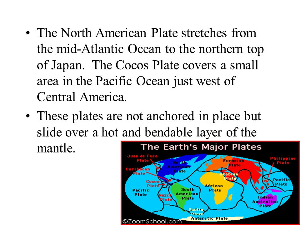The North American Plate stretches from the mid-Atlantic Ocean to the northern top of Japan. The Cocos Plate covers a small area in the Pacific Ocean just west of Central America.