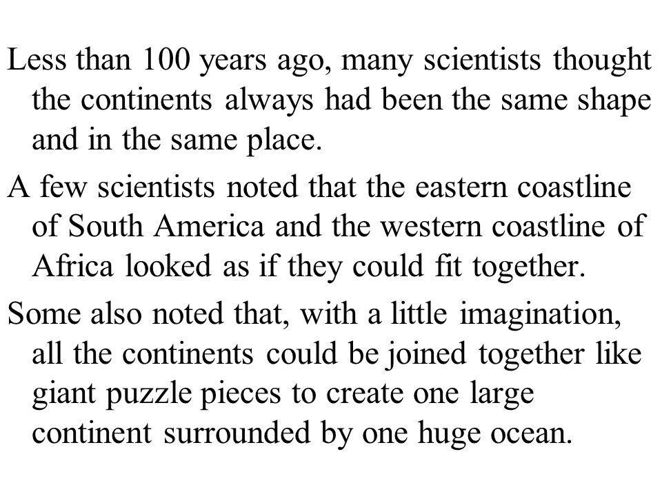Less than 100 years ago, many scientists thought the continents always had been the same shape and in the same place.