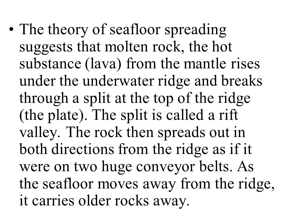 The theory of seafloor spreading suggests that molten rock, the hot substance (lava) from the mantle rises under the underwater ridge and breaks through a split at the top of the ridge (the plate).