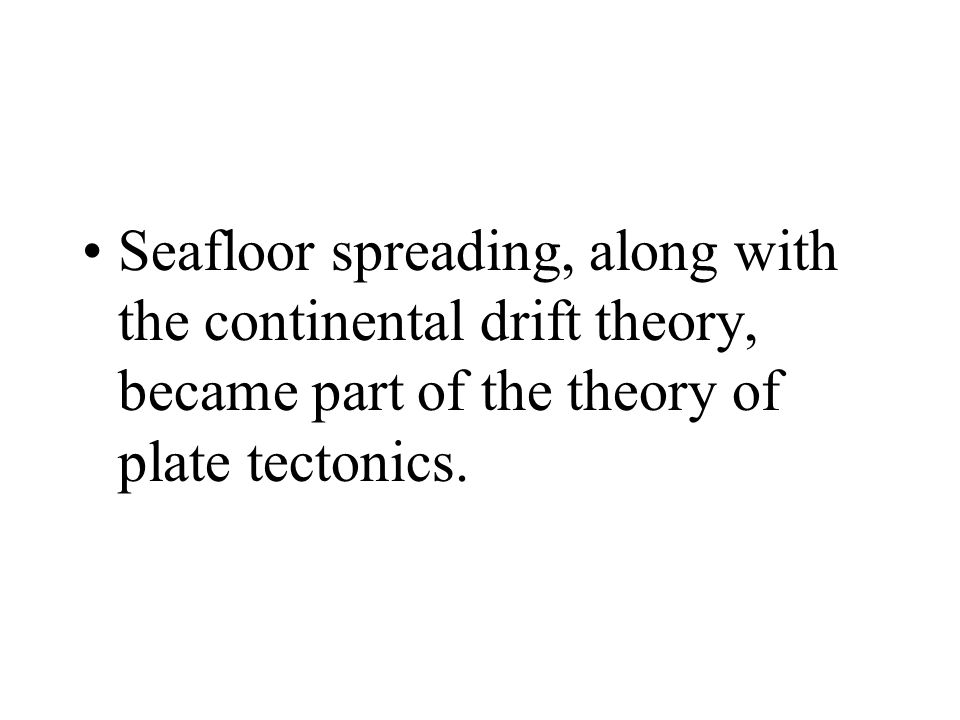 Seafloor spreading, along with the continental drift theory, became part of the theory of plate tectonics.