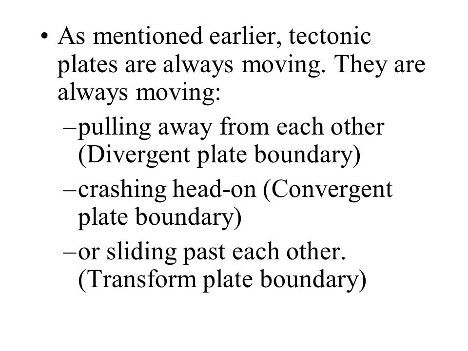 As mentioned earlier, tectonic plates are always moving. They are always moving: pulling away from each other (Divergent plate boundary)