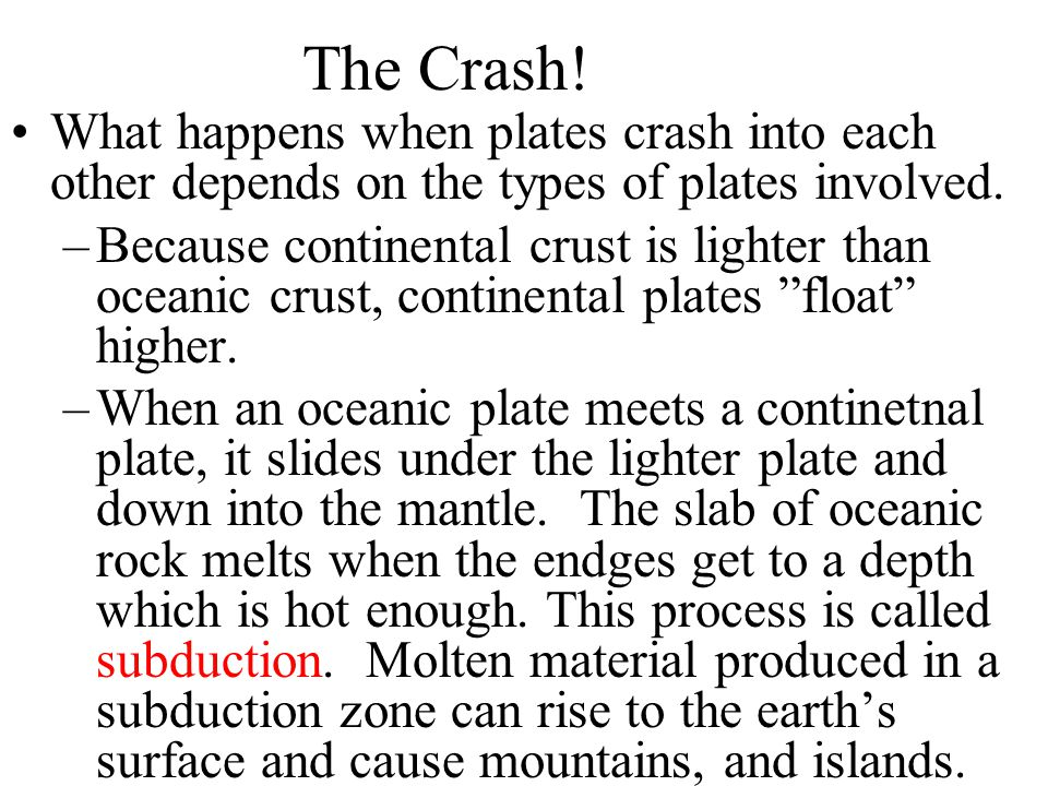 The Crash! What happens when plates crash into each other depends on the types of plates involved.