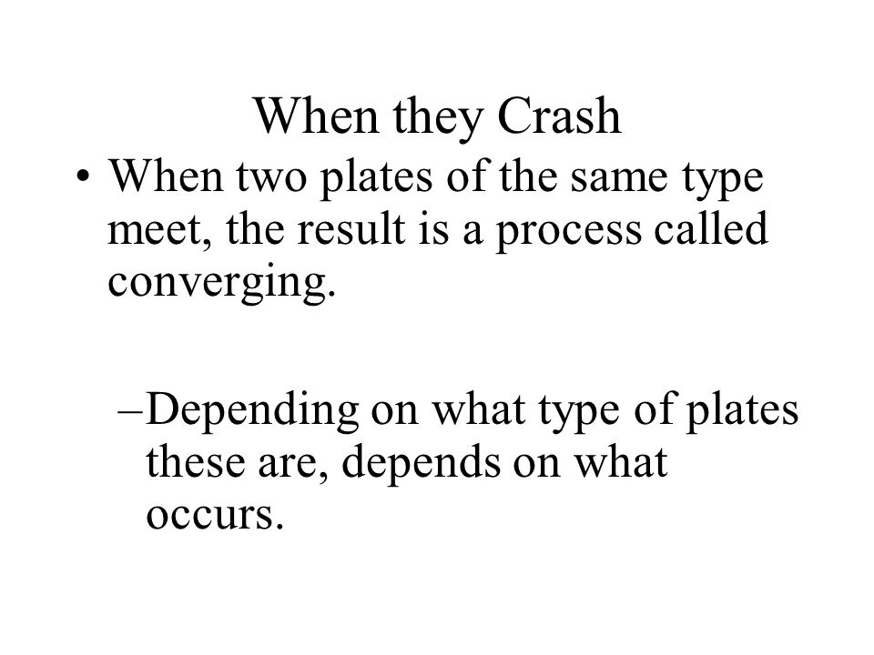 When they Crash When two plates of the same type meet, the result is a process called converging.