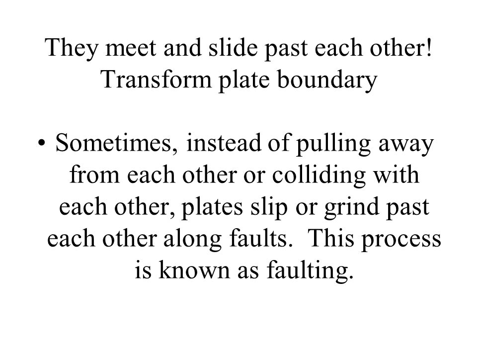 They meet and slide past each other! Transform plate boundary