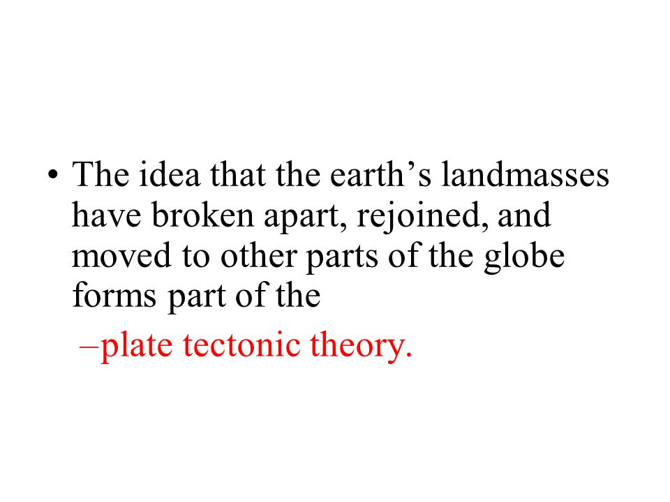 The idea that the earth's landmasses have broken apart, rejoined, and moved to other parts of the globe forms part of the