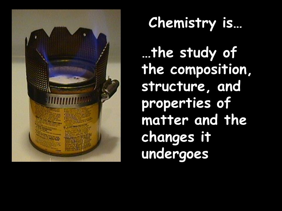 Chemistry is… …the study of the composition, structure, and properties of matter and the changes it undergoes.