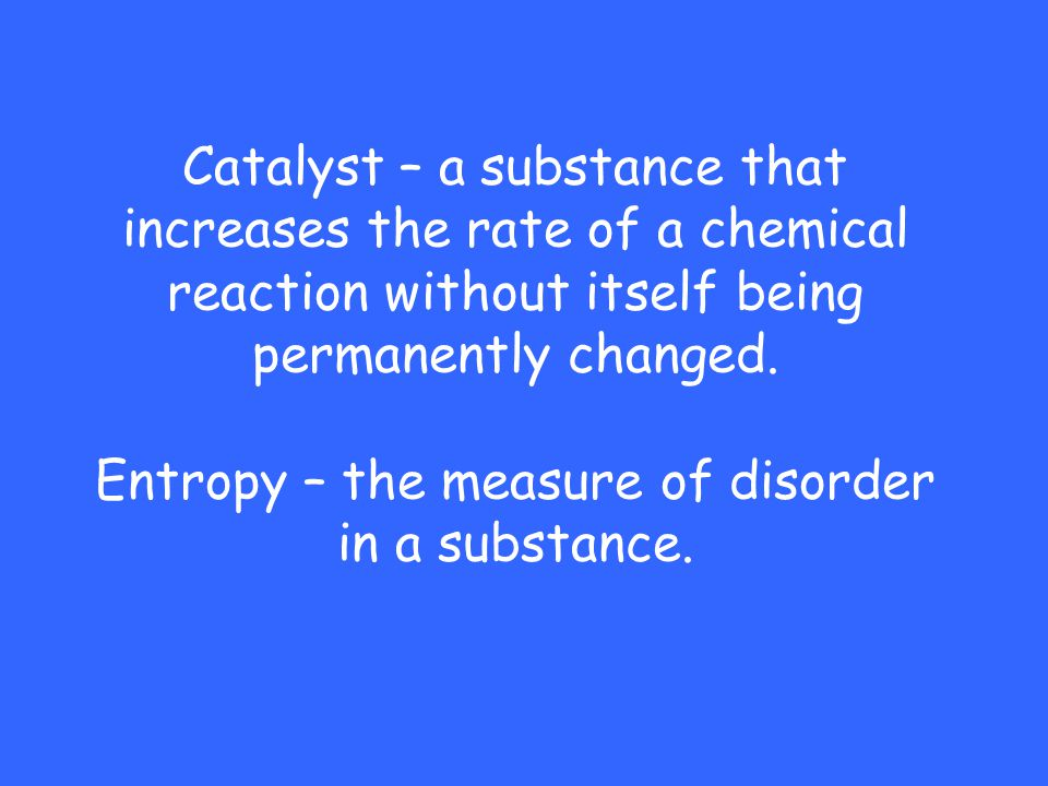 Catalyst – a substance that increases the rate of a chemical reaction without itself being permanently changed.