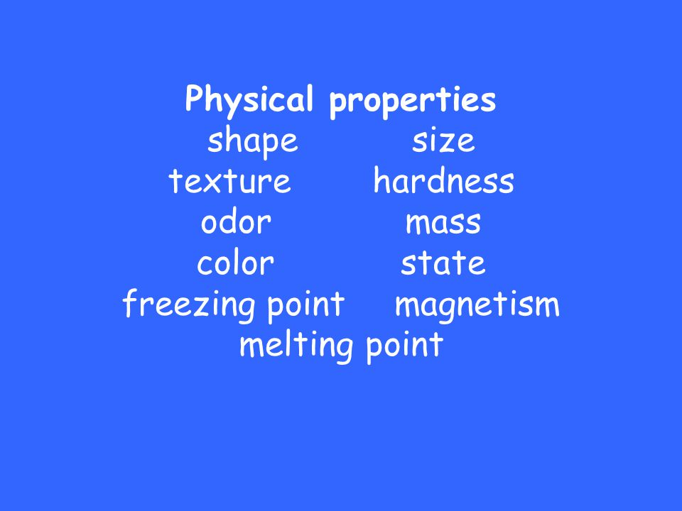 Physical properties shape. size texture. hardness odor. mass color