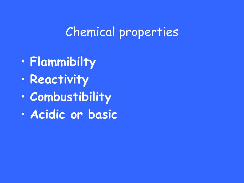 Chemical properties Flammibilty Reactivity Combustibility Acidic or basic