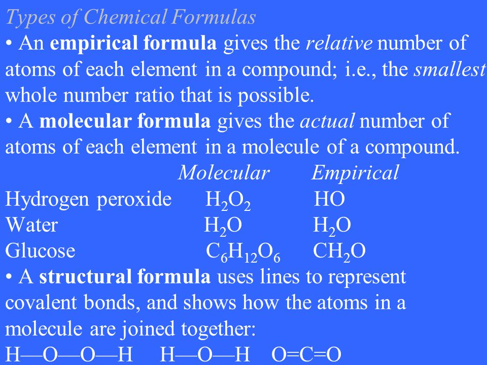 Types of Chemical Formulas • An empirical formula gives the relative number of atoms of each element in a compound; i.e., the smallest whole number ratio that is possible.