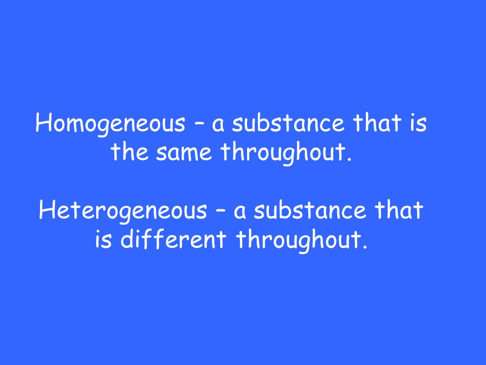 Homogeneous – a substance that is the same throughout