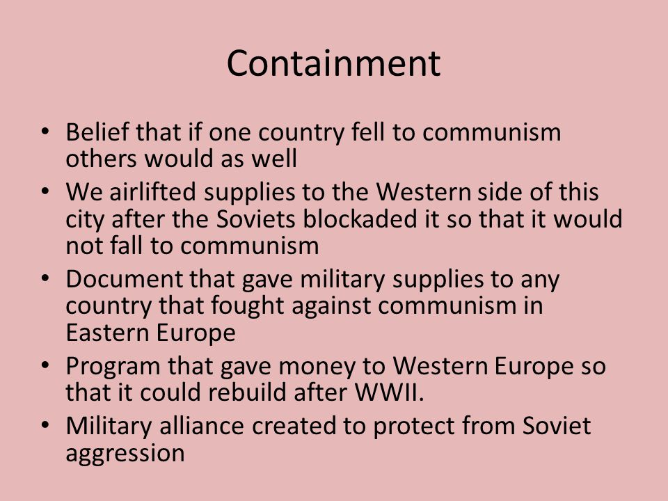 Containment Belief that if one country fell to communism others would as well.