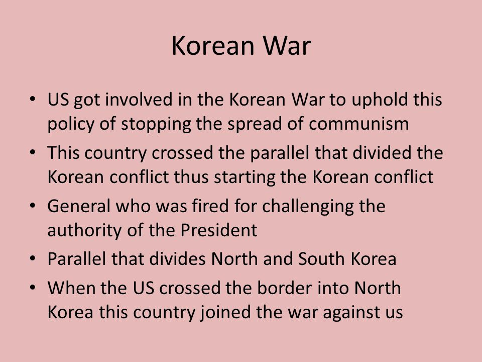 Korean War US got involved in the Korean War to uphold this policy of stopping the spread of communism.