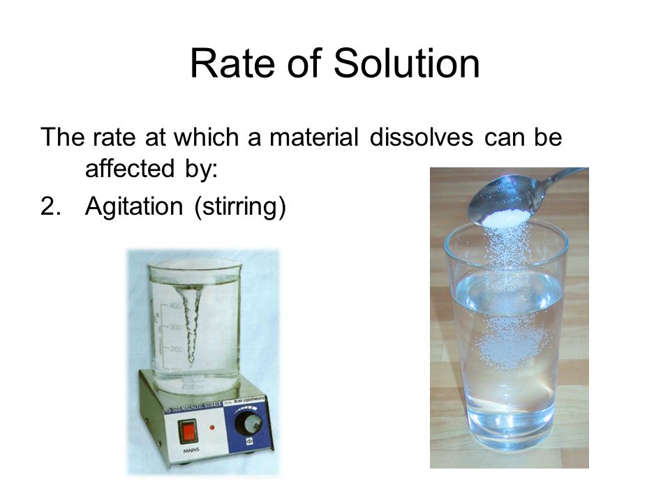Rate of Solution The rate at which a material dissolves can be affected by: 2. Agitation (stirring)
