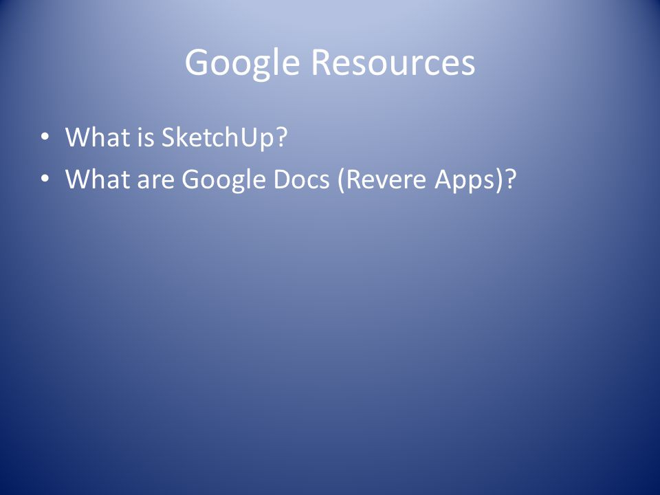Google Resources What is SketchUp What are Google Docs (Revere Apps)